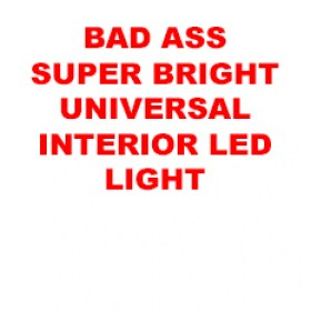 BAD ASS SUPER BRIGHT UNIVERSAL INTERIOR LED LIGHT